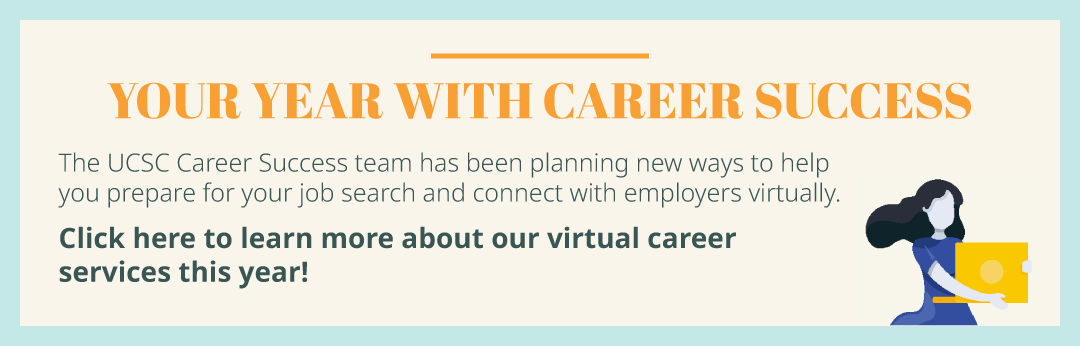 Your year with Career Success: The UCSC Career Success team has been planning new ways to help you prepare for your job search and connect with employers virtually. Click here to learn more about our virtual career services this year!