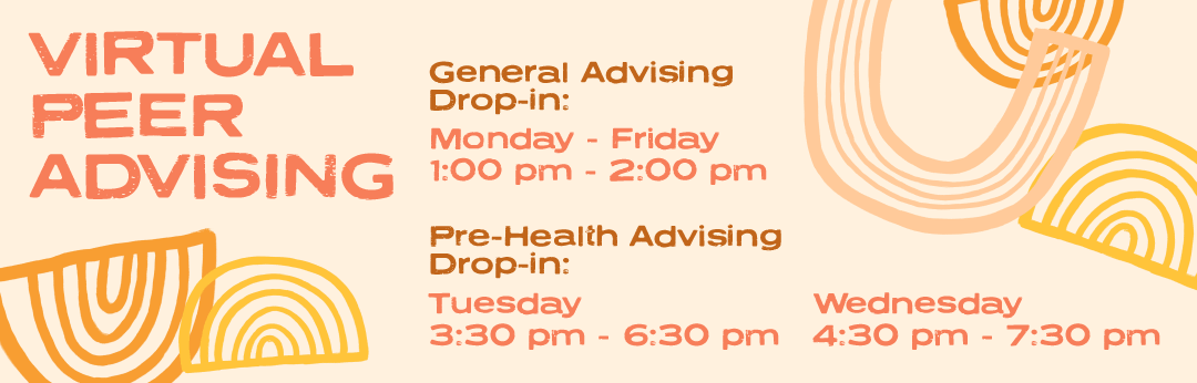 Virtual Peer Advising. General Advising Drop-in: Monday - Friday, 1:00pm - 2:00pm. Pre-Health Advising Drop-in: Tuesday, 3:30pm - 6:30pm; Wednesday, 4:30pm - 7:30pm