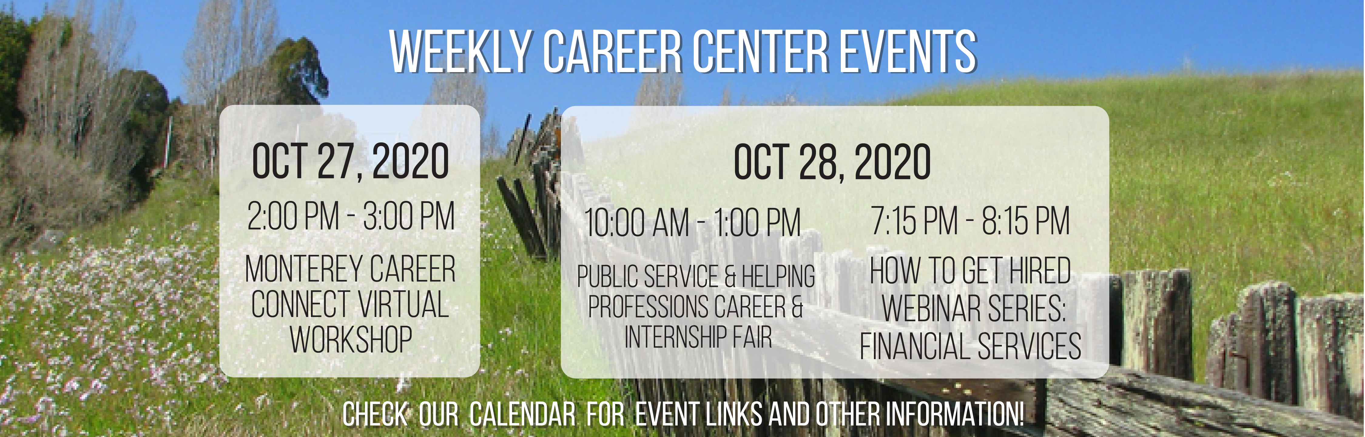Weekly Career Center Events. Oct 27, 2020: 2:00pm-3:00pm, Monterey Career Connect Virtual Workshop. Oct 28, 2020: 10:00am-1:00pm, Public Service & Helping Professions Career & Internship Fair; 7:15pm-8:15pm, How To Get Hired Webinar Series. Check our calendar for event links and other information!
